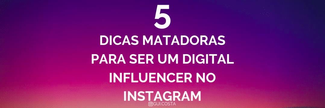 5 DICAS MATADORAS PARA SER UM DIGITAL INFLUENCER NO INSTAGRAM